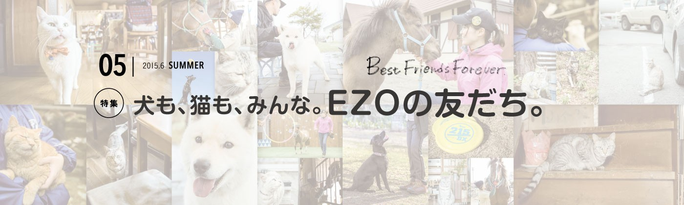 犬も、猫も、みんな。EZOの友だち。